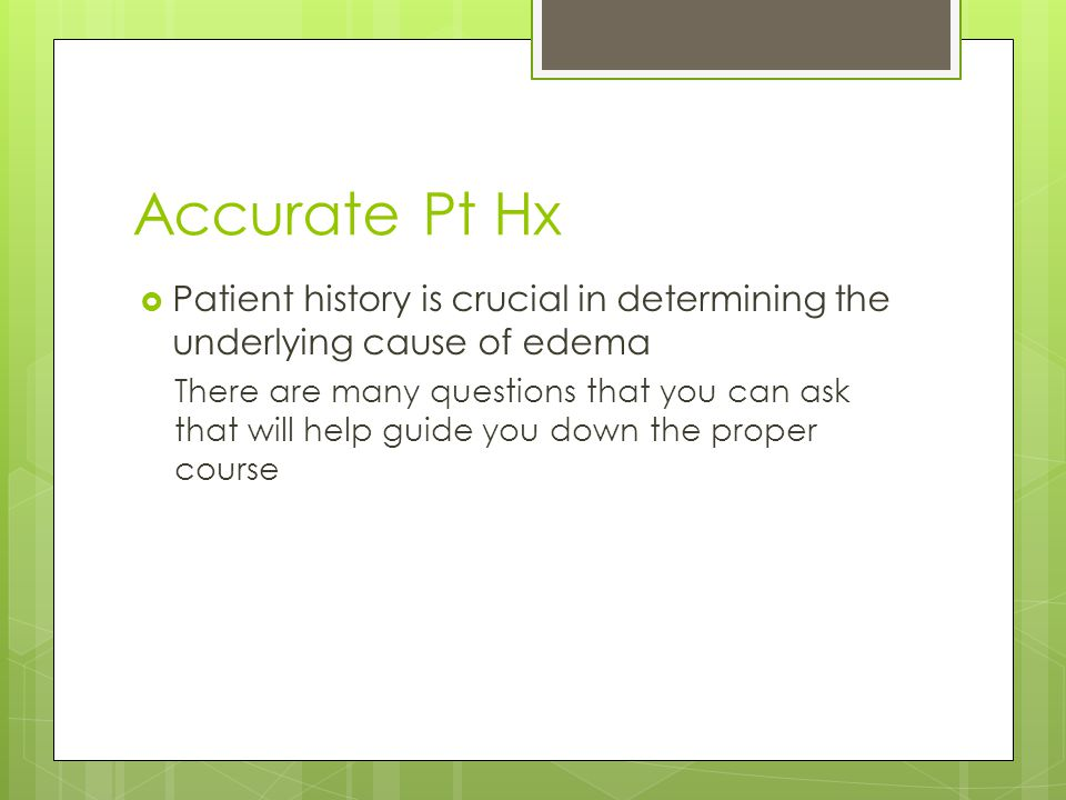 Accurate Pt Hx  Patient history is crucial in determining the underlying cause of edema There are many questions that you can ask that will help guid