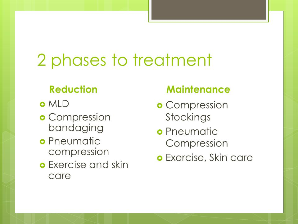 2 phases to treatment Reduction  MLD  Compression bandaging  Pneumatic compression  Exercise and skin care Maintenance  Compression Stockings  P