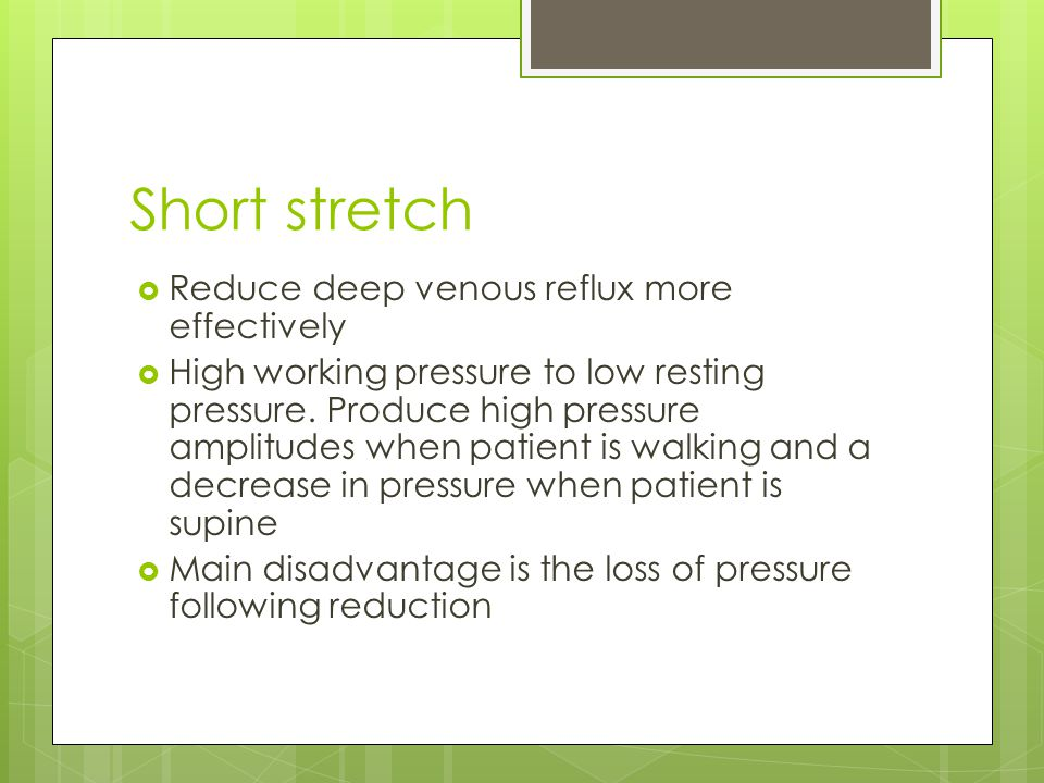 Short stretch  Reduce deep venous reflux more effectively  High working pressure to low resting pressure. Produce high pressure amplitudes when pati