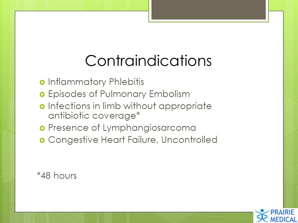 Contraindications  Inflammatory Phlebitis  Episodes of Pulmonary Embolism  Infections in limb without appropriate antibiotic coverage*  Presence o