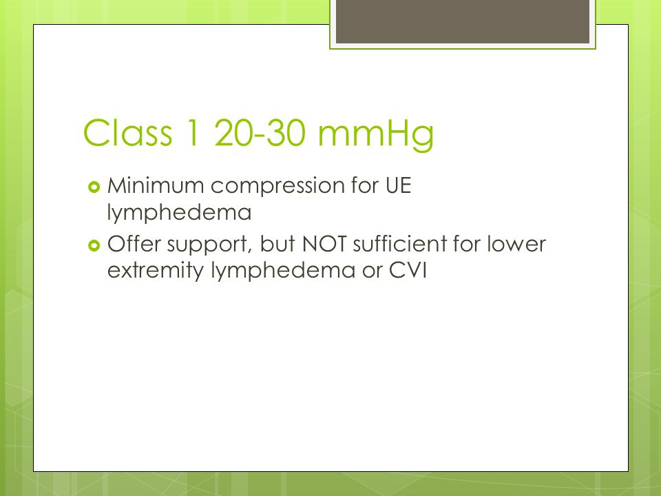 Class 1 20-30 mmHg  Minimum compression for UE lymphedema  Offer support, but NOT sufficient for lower extremity lymphedema or CVI