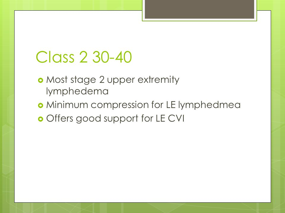 Class 2 30-40  Most stage 2 upper extremity lymphedema  Minimum compression for LE lymphedmea  Offers good support for LE CVI