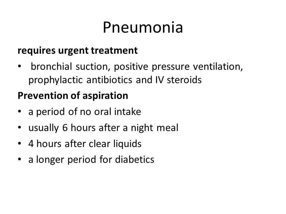 Pneumonia requires urgent treatment bronchial suction, positive pressure ventilation, prophylactic antibiotics and IV steroids Prevention of aspiratio