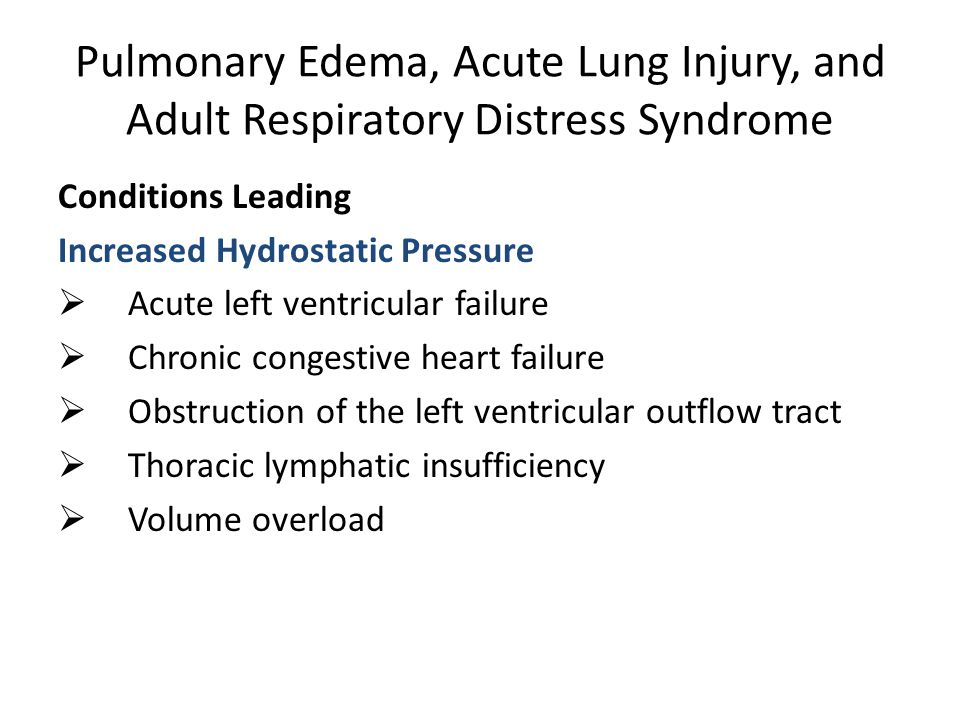 Pulmonary Edema, Acute Lung Injury, and Adult Respiratory Distress Syndrome Conditions Leading (continued) Altered Permeability State  Acute radiation pneumonitis  Aspiration of gastric contents  Drug overdose  Near-drowning  Pancreatitis  Pneumonia  Pulmonary embolus  Shock states  Systemic inflammatory response syndrome and multiple organ failure  Sepsis  Transfusion  Trauma and burns