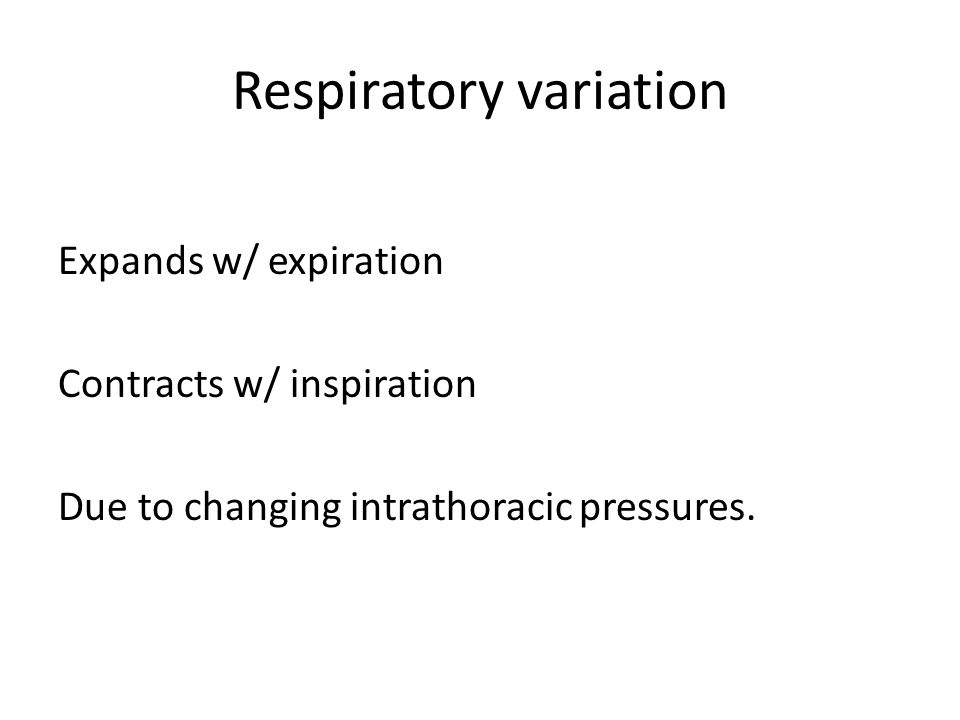 Respiratory variation Expands w/ expiration Contracts w/ inspiration Due to changing intrathoracic pressures.