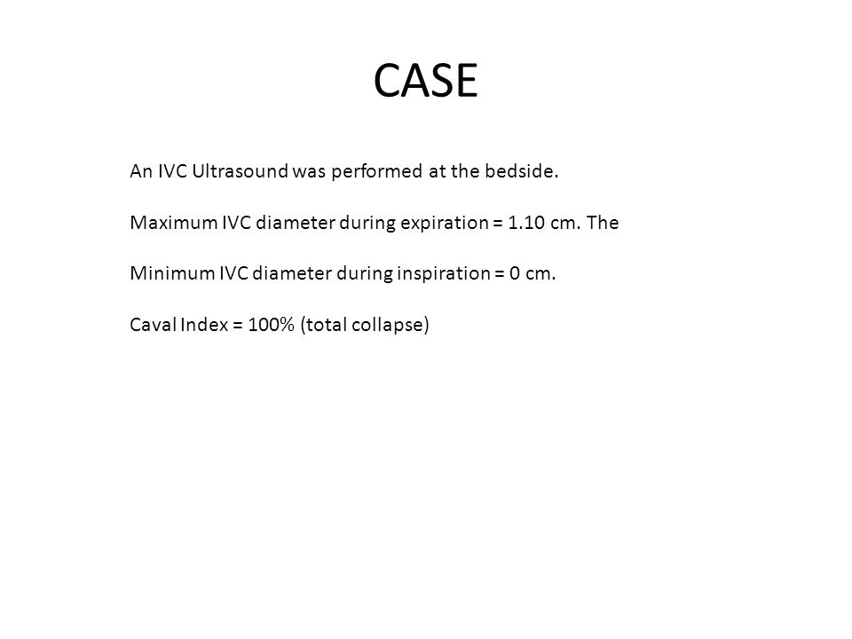 CASE An IVC Ultrasound was performed at the bedside. Maximum IVC diameter during expiration = 1.10 cm. The Minimum IVC diameter during inspiration = 0