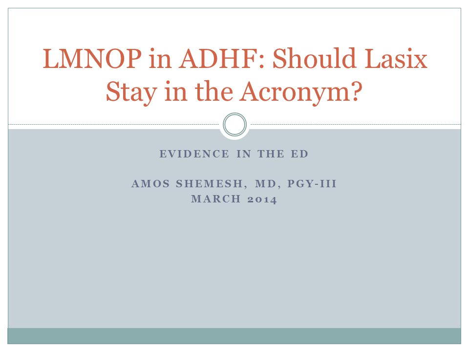 EVIDENCE IN THE ED AMOS SHEMESH, MD, PGY-III MARCH 2014 LMNOP in ADHF: Should Lasix Stay in the Acronym