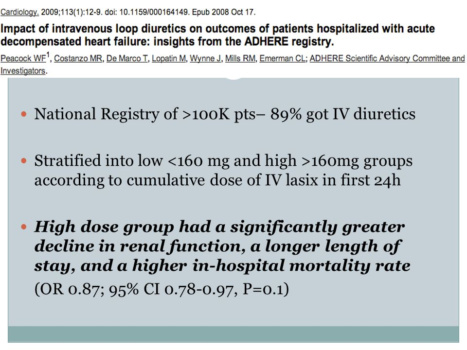 National Registry of >100K pts– 89% got IV diuretics Stratified into low 160mg groups according to cumulative dose of IV lasix in first 24h High dose group had a significantly greater decline in renal function, a longer length of stay, and a higher in-hospital mortality rate (OR 0.87; 95% CI 0.78-0.97, P=0.1)