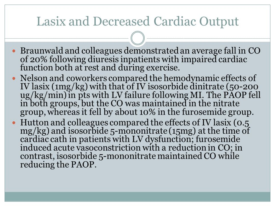 Lasix and Decreased Cardiac Output Braunwald and colleagues demonstrated an average fall in CO of 20% following diuresis inpatients with impaired cardiac function both at rest and during exercise.