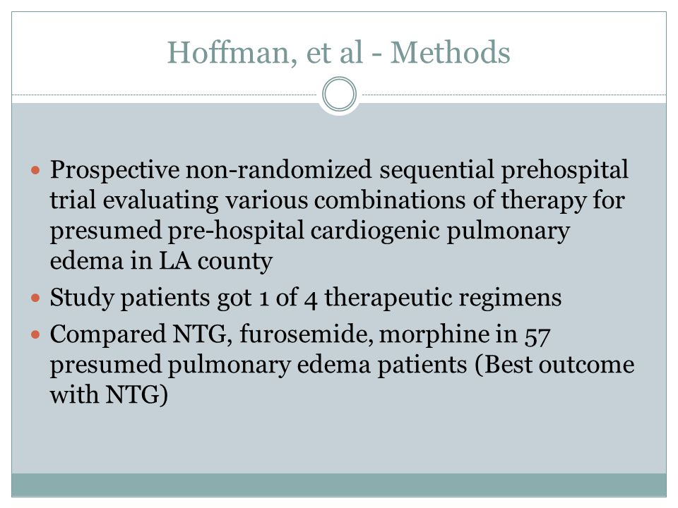 Hoffman, et al - Methods Prospective non-randomized sequential prehospital trial evaluating various combinations of therapy for presumed pre-hospital cardiogenic pulmonary edema in LA county Study patients got 1 of 4 therapeutic regimens Compared NTG, furosemide, morphine in 57 presumed pulmonary edema patients (Best outcome with NTG)