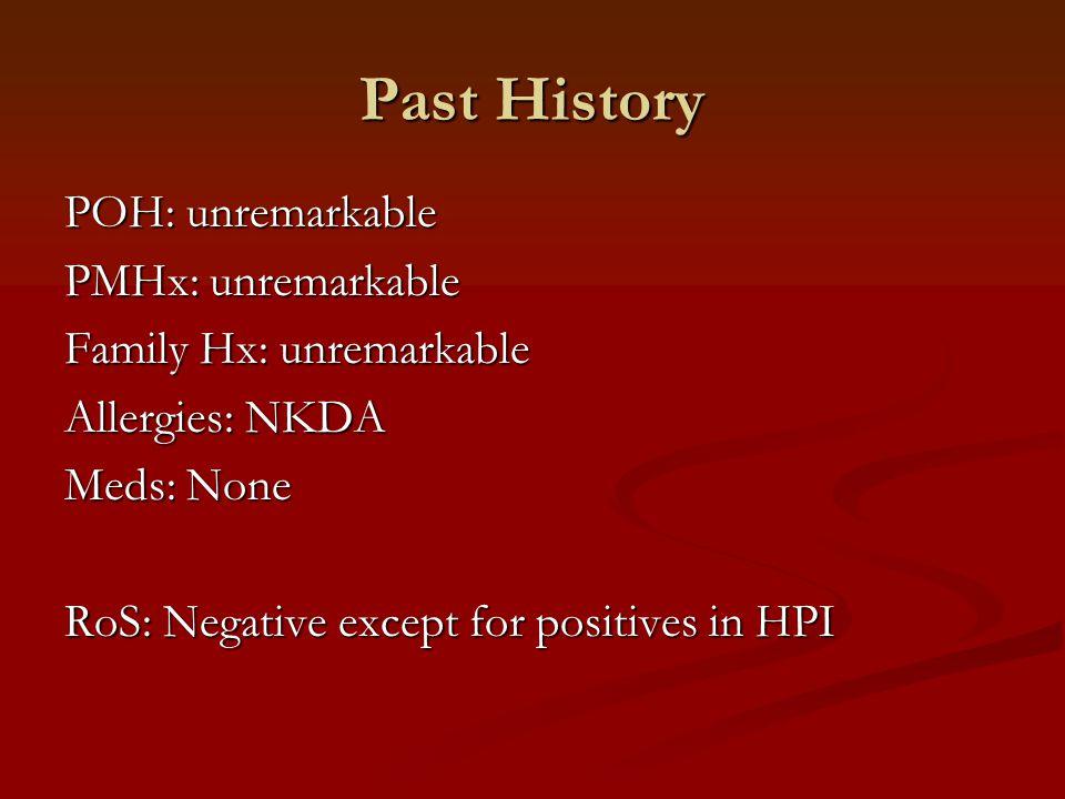 POH: unremarkable PMHx: unremarkable Family Hx: unremarkable Allergies: NKDA Meds: None RoS: Negative except for positives in HPI Past History