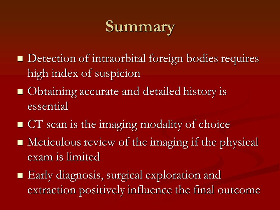 Summary Detection of intraorbital foreign bodies requires high index of suspicion Detection of intraorbital foreign bodies requires high index of suspicion Obtaining accurate and detailed history is essential Obtaining accurate and detailed history is essential CT scan is the imaging modality of choice CT scan is the imaging modality of choice Meticulous review of the imaging if the physical exam is limited Meticulous review of the imaging if the physical exam is limited Early diagnosis, surgical exploration and extraction positively influence the final outcome Early diagnosis, surgical exploration and extraction positively influence the final outcome