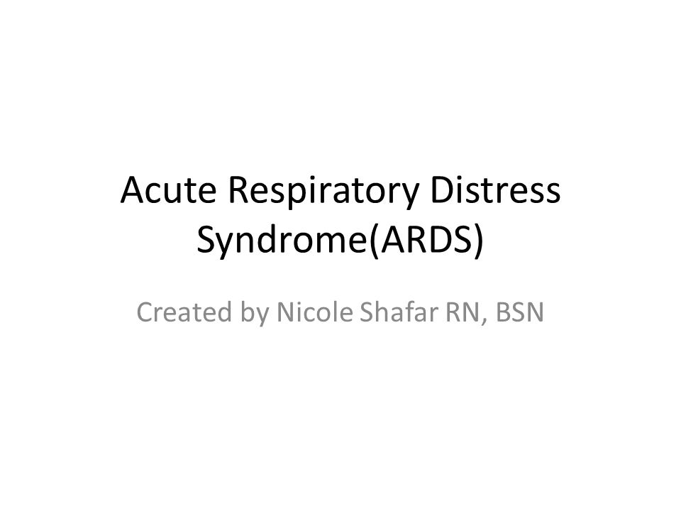 Acute Respiratory Distress Syndrome(ARDS) Created by Nicole Shafar RN, BSN