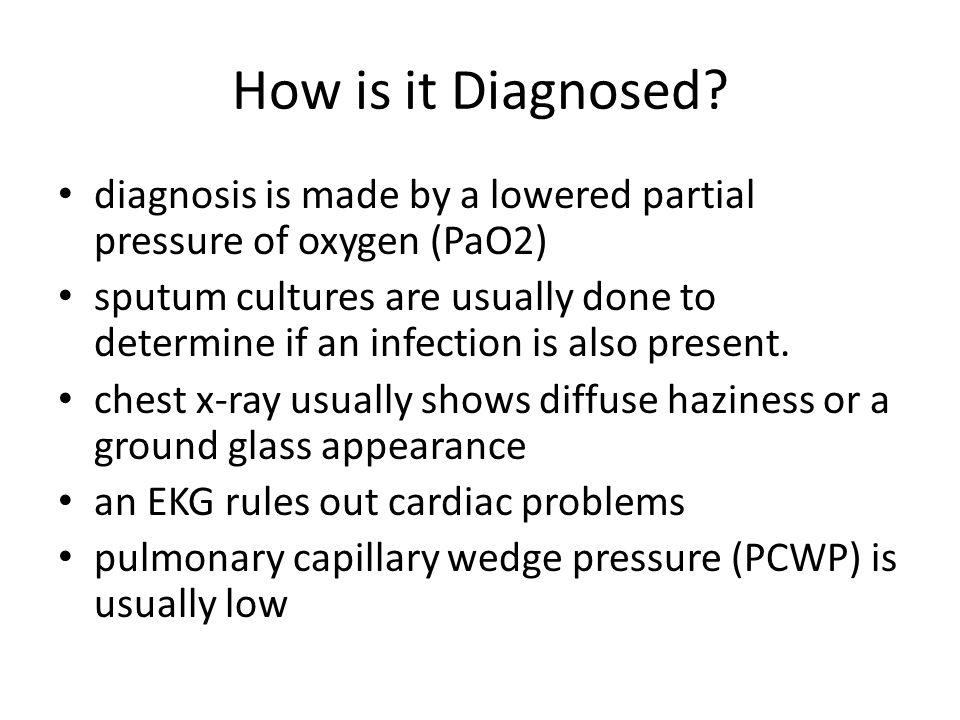 How is it Diagnosed? diagnosis is made by a lowered partial pressure of oxygen (PaO2) sputum cultures are usually done to determine if an infection is