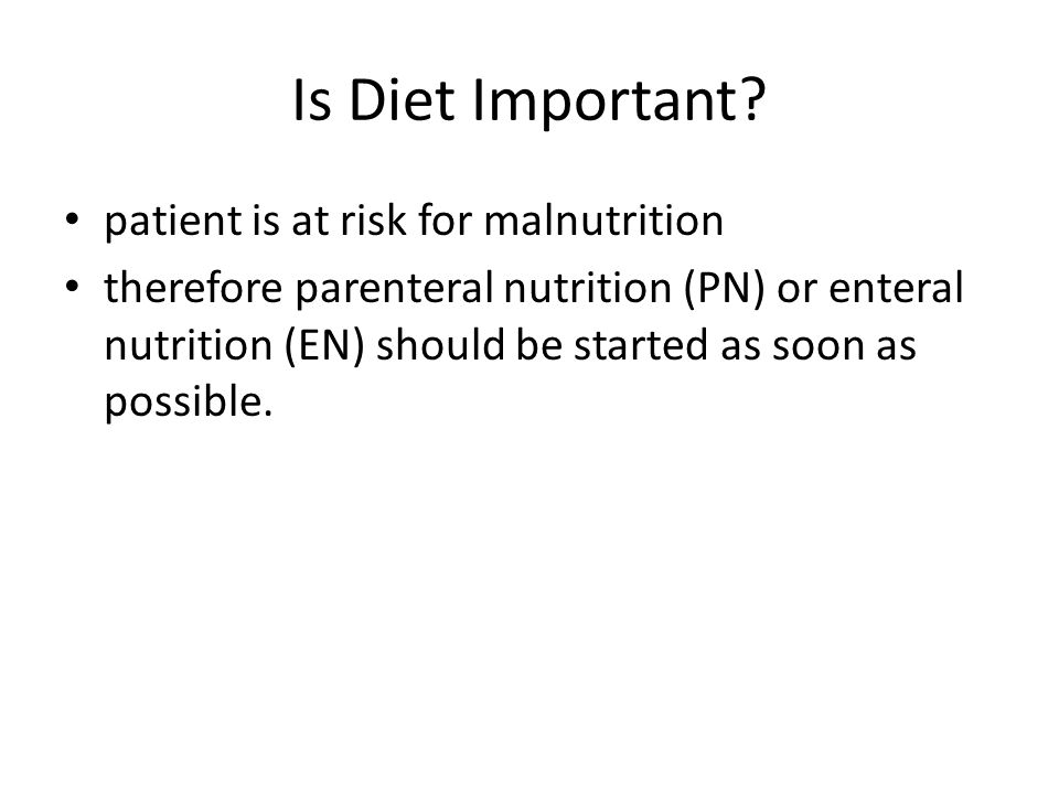 Is Diet Important? patient is at risk for malnutrition therefore parenteral nutrition (PN) or enteral nutrition (EN) should be started as soon as poss