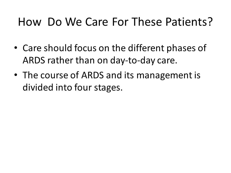 How Do We Care For These Patients? Care should focus on the different phases of ARDS rather than on day-to-day care. The course of ARDS and its manage