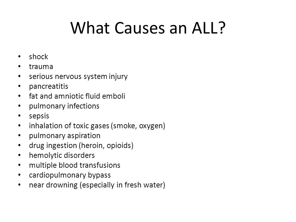What Causes an ALL? shock trauma serious nervous system injury pancreatitis fat and amniotic fluid emboli pulmonary infections sepsis inhalation of to