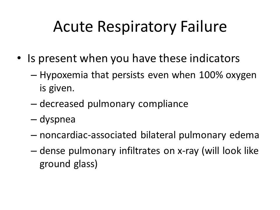Acute Respiratory Failure Is present when you have these indicators – Hypoxemia that persists even when 100% oxygen is given. – decreased pulmonary co
