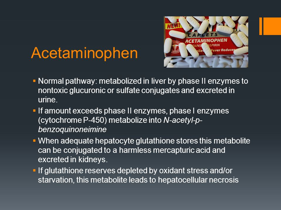 Acetaminophen  Normal pathway: metabolized in liver by phase II enzymes to nontoxic glucuronic or sulfate conjugates and excreted in urine.  If amou
