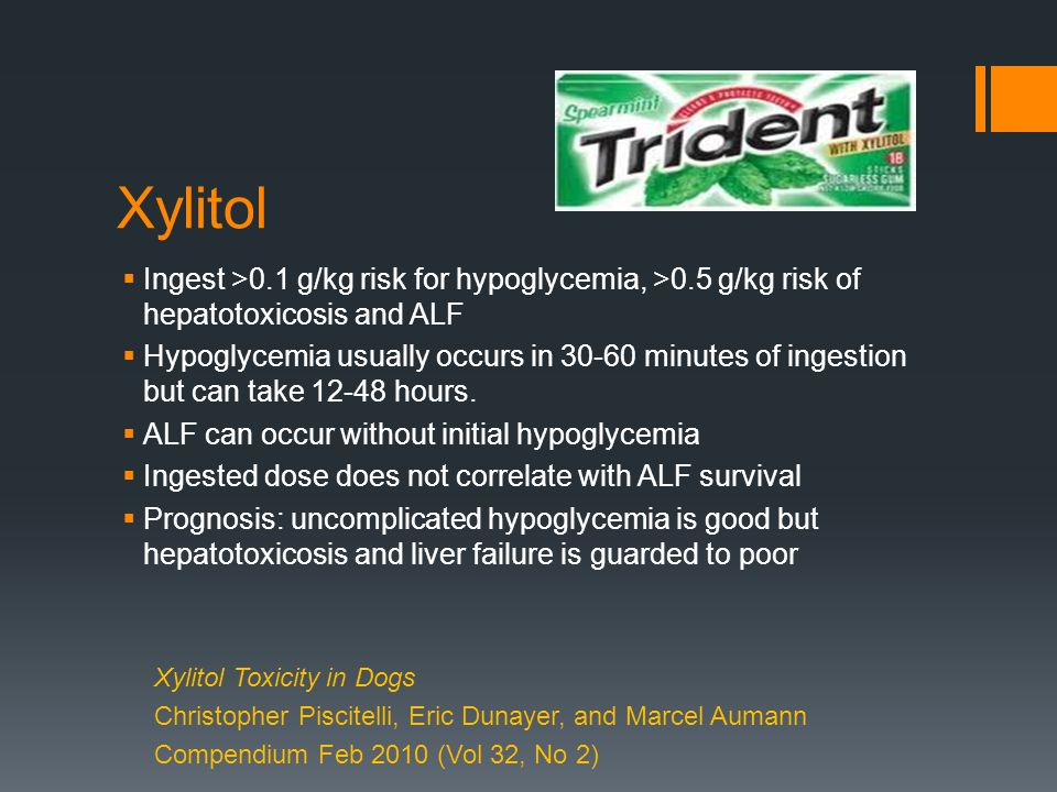 Xylitol  Ingest >0.1 g/kg risk for hypoglycemia, >0.5 g/kg risk of hepatotoxicosis and ALF  Hypoglycemia usually occurs in 30-60 minutes of ingestion but can take 12-48 hours.