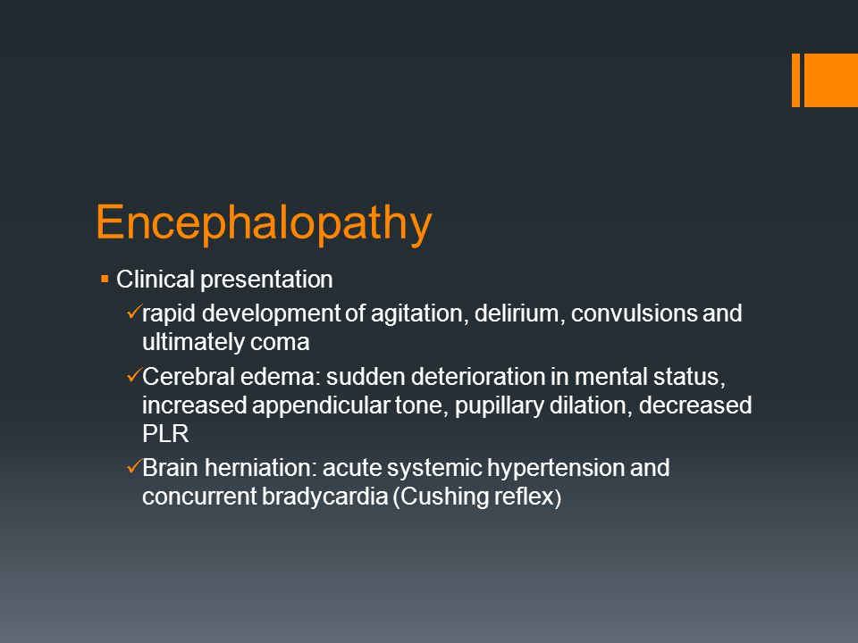 Encephalopathy  Clinical presentation rapid development of agitation, delirium, convulsions and ultimately coma Cerebral edema: sudden deterioration