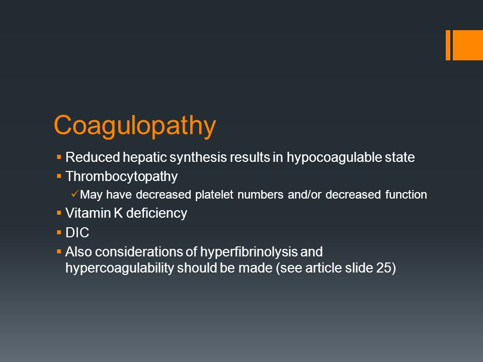 Coagulopathy  Reduced hepatic synthesis results in hypocoagulable state  Thrombocytopathy May have decreased platelet numbers and/or decreased function  Vitamin K deficiency  DIC  Also considerations of hyperfibrinolysis and hypercoagulability should be made (see article slide 25)