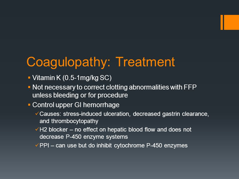 Coagulopathy: Treatment  Vitamin K (0.5-1mg/kg SC)  Not necessary to correct clotting abnormalities with FFP unless bleeding or for procedure  Control upper GI hemorrhage Causes: stress-induced ulceration, decreased gastrin clearance, and thrombocytopathy H2 blocker – no effect on hepatic blood flow and does not decrease P-450 enzyme systems PPI – can use but do inhibit cytochrome P-450 enzymes