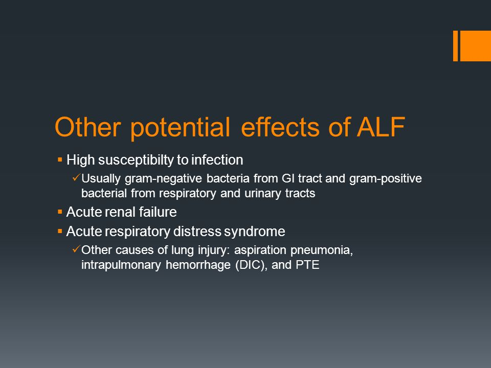 Other potential effects of ALF  High susceptibilty to infection Usually gram-negative bacteria from GI tract and gram-positive bacterial from respiratory and urinary tracts  Acute renal failure  Acute respiratory distress syndrome Other causes of lung injury: aspiration pneumonia, intrapulmonary hemorrhage (DIC), and PTE