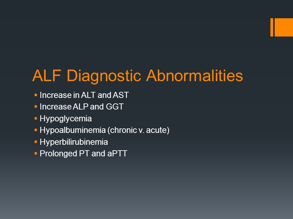 ALF Diagnostic Abnormalities  Increase in ALT and AST  Increase ALP and GGT  Hypoglycemia  Hypoalbuminemia (chronic v. acute)  Hyperbilirubinemia