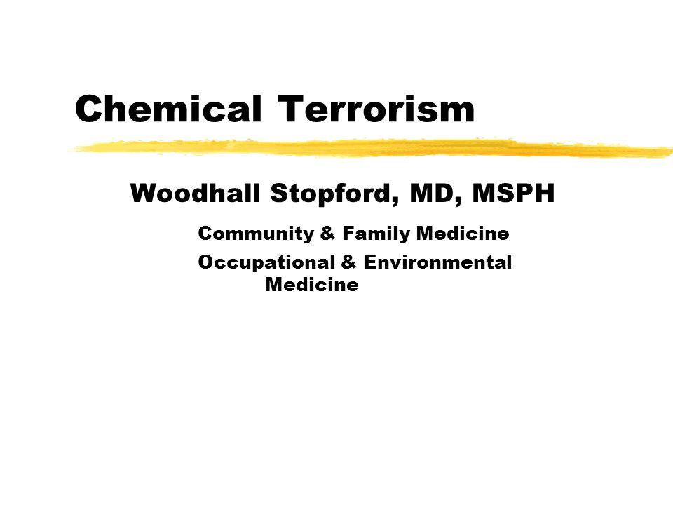 Chemical Terrorism Woodhall Stopford, MD, MSPH Community & Family Medicine Occupational & Environmental Medicine