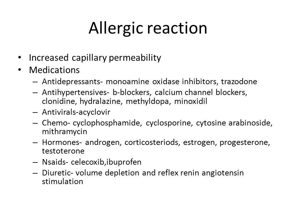 Allergic reaction Increased capillary permeability Medications – Antidepressants- monoamine oxidase inhibitors, trazodone – Antihypertensives- b-blockers, calcium channel blockers, clonidine, hydralazine, methyldopa, minoxidil – Antivirals-acyclovir – Chemo- cyclophosphamide, cyclosporine, cytosine arabinoside, mithramycin – Hormones- androgen, corticosteriods, estrogen, progesterone, testoterone – Nsaids- celecoxib,ibuprofen – Diuretic- volume depletion and reflex renin angiotensin stimulation