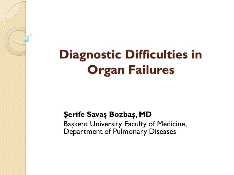 Diagnostic Difficulties in Organ Failures Şerife Savaş Bozbaş, MD Başkent University, Faculty of Medicine, Department of Pulmonary Diseases