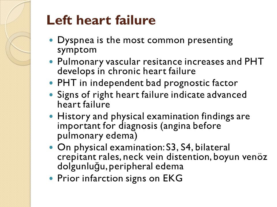 Left heart failure Dyspnea is the most common presenting symptom Pulmonary vascular resitance increases and PHT develops in chronic heart failure PHT in independent bad prognostic factor Signs of right heart failure indicate advanced heart failure History and physical examination findings are important for diagnosis (angina before pulmonary edema) On physical examination: S3, S4, bilateral crepitant rales, neck vein distention, boyun venöz dolgunlu ğ u, peripheral edema Prior infarction signs on EKG