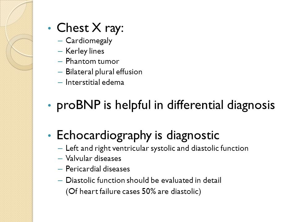 Chest X ray: – Cardiomegaly – Kerley lines – Phantom tumor – Bilateral plural effusion – Interstitial edema proBNP is helpful in differential diagnosi