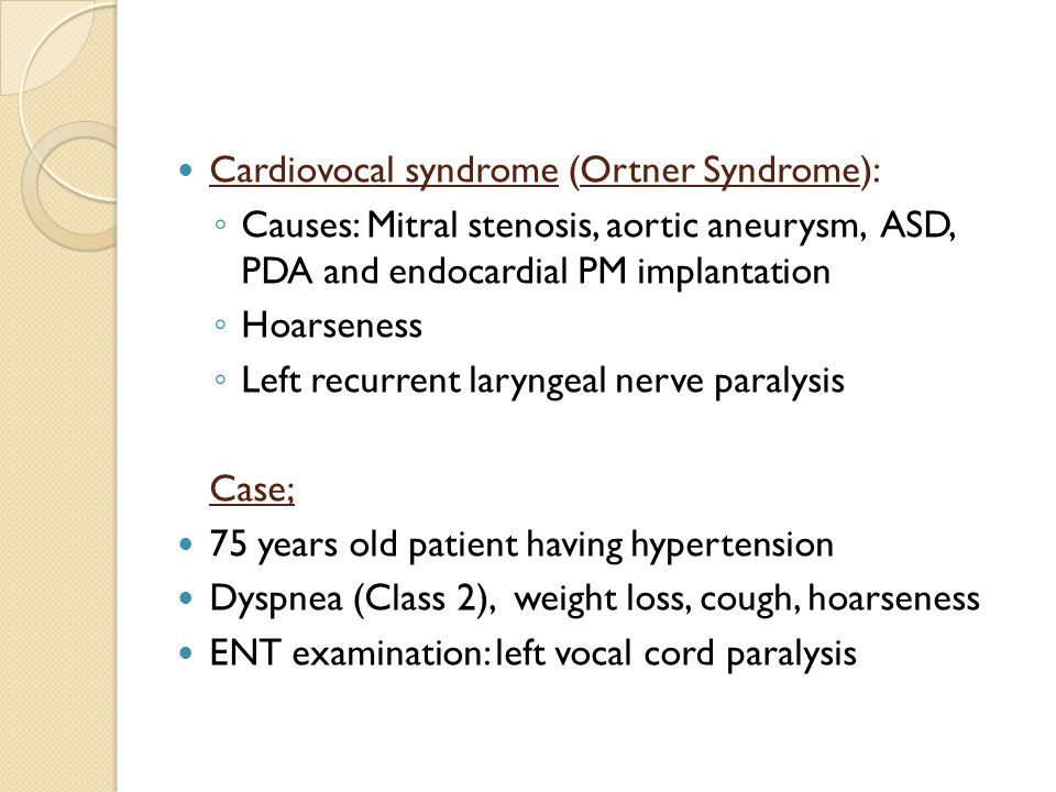 Cardiovocal syndrome (Ortner Syndrome): ◦ Causes: Mitral stenosis, aortic aneurysm, ASD, PDA and endocardial PM implantation ◦ Hoarseness ◦ Left recurrent laryngeal nerve paralysis Case; 75 years old patient having hypertension Dyspnea (Class 2), weight loss, cough, hoarseness ENT examination: left vocal cord paralysis
