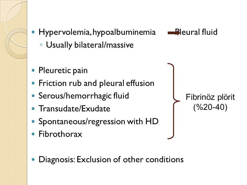 Hypervolemia, hypoalbuminemia Pleural fluid ◦ Usually bilateral/massive Pleuretic pain Friction rub and pleural effusion Serous/hemorrhagic fluid Tran