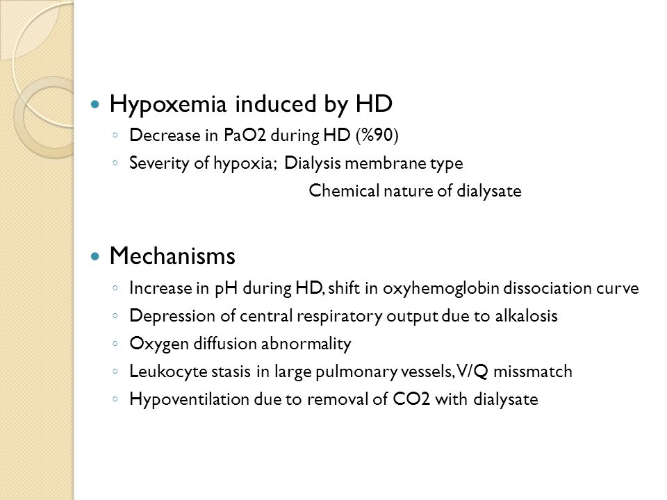 Hypoxemia induced by HD ◦ Decrease in PaO2 during HD (%90) ◦ Severity of hypoxia; Dialysis membrane type Chemical nature of dialysate Mechanisms ◦ Increase in pH during HD, shift in oxyhemoglobin dissociation curve ◦ Depression of central respiratory output due to alkalosis ◦ Oxygen diffusion abnormality ◦ Leukocyte stasis in large pulmonary vessels, V/Q missmatch ◦ Hypoventilation due to removal of CO2 with dialysate