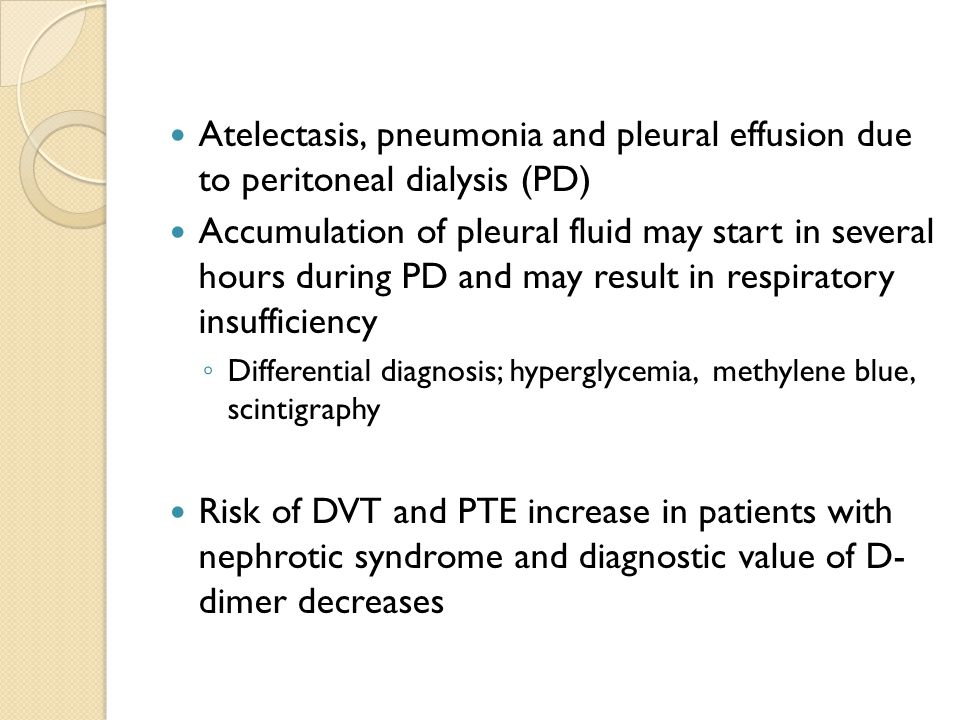 Atelectasis, pneumonia and pleural effusion due to peritoneal dialysis (PD) Accumulation of pleural fluid may start in several hours during PD and may result in respiratory insufficiency ◦ Differential diagnosis; hyperglycemia, methylene blue, scintigraphy Risk of DVT and PTE increase in patients with nephrotic syndrome and diagnostic value of D- dimer decreases