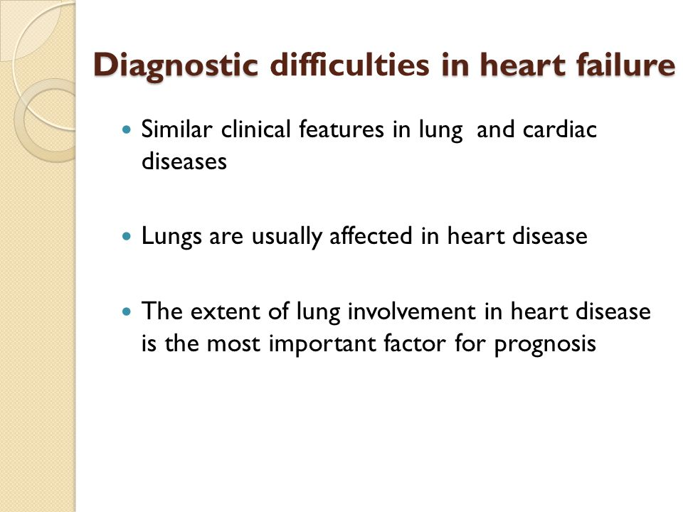Diagnostic in heart failure Diagnostic difficulties in heart failure Similar clinical features in lung and cardiac diseases Lungs are usually affected in heart disease The extent of lung involvement in heart disease is the most important factor for prognosis
