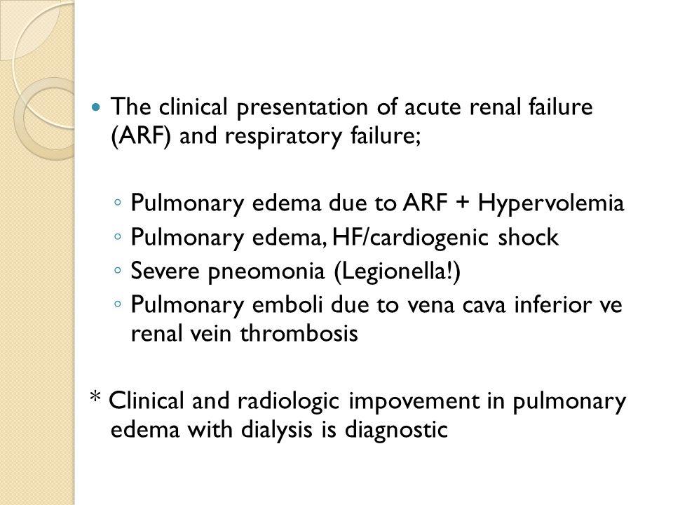 The clinical presentation of acute renal failure (ARF) and respiratory failure; ◦ Pulmonary edema due to ARF + Hypervolemia ◦ Pulmonary edema, HF/cardiogenic shock ◦ Severe pneomonia (Legionella!) ◦ Pulmonary emboli due to vena cava inferior ve renal vein thrombosis * Clinical and radiologic impovement in pulmonary edema with dialysis is diagnostic