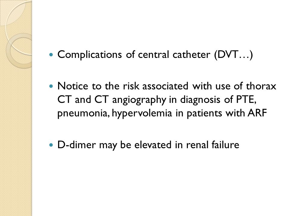 Complications of central catheter (DVT…) Notice to the risk associated with use of thorax CT and CT angiography in diagnosis of PTE, pneumonia, hypervolemia in patients with ARF D-dimer may be elevated in renal failure