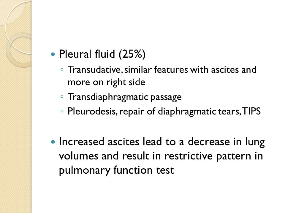 Pleural fluid (25%) ◦ Transudative, similar features with ascites and more on right side ◦ Transdiaphragmatic passage ◦ Pleurodesis, repair of diaphra