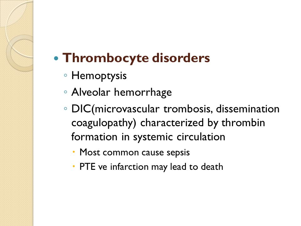 Thrombocyte disorders ◦ Hemoptysis ◦ Alveolar hemorrhage ◦ DIC(microvascular trombosis, dissemination coagulopathy) characterized by thrombin formation in systemic circulation  Most common cause sepsis  PTE ve infarction may lead to death