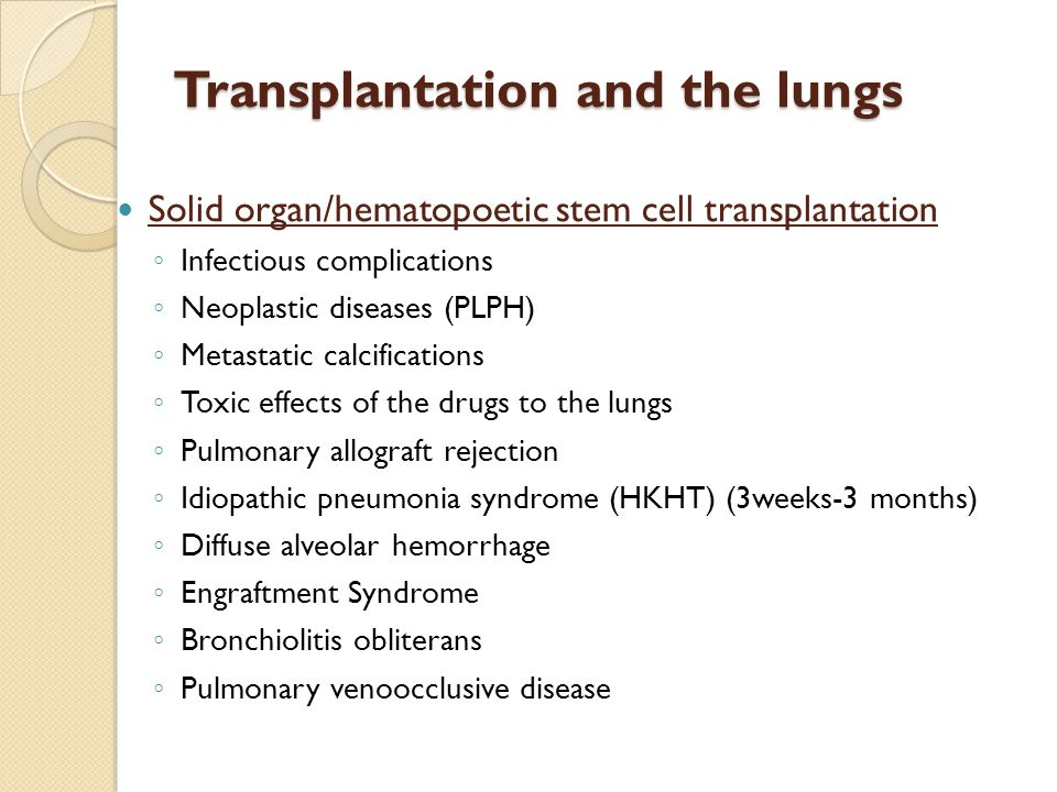 Transplantation and the lungs Solid organ/hematopoetic stem cell transplantation ◦ Infectious complications ◦ Neoplastic diseases (PLPH) ◦ Metastatic calcifications ◦ Toxic effects of the drugs to the lungs ◦ Pulmonary allograft rejection ◦ Idiopathic pneumonia syndrome (HKHT) (3weeks-3 months) ◦ Diffuse alveolar hemorrhage ◦ Engraftment Syndrome ◦ Bronchiolitis obliterans ◦ Pulmonary venoocclusive disease