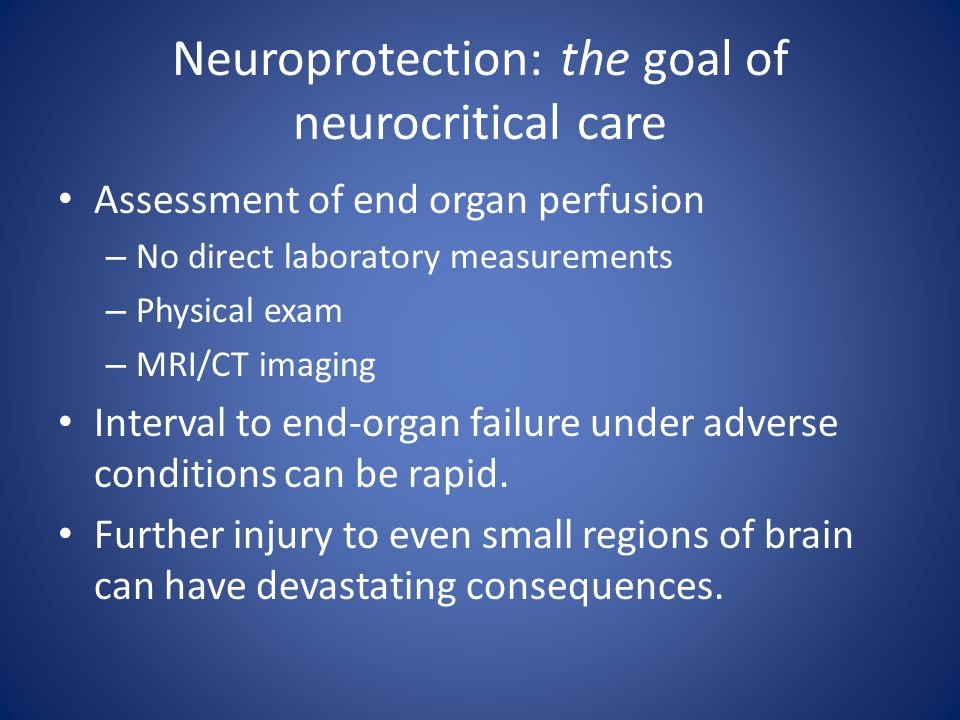 Neuroprotection: the goal of neurocritical care Assessment of end organ perfusion – No direct laboratory measurements – Physical exam – MRI/CT imaging Interval to end-organ failure under adverse conditions can be rapid.