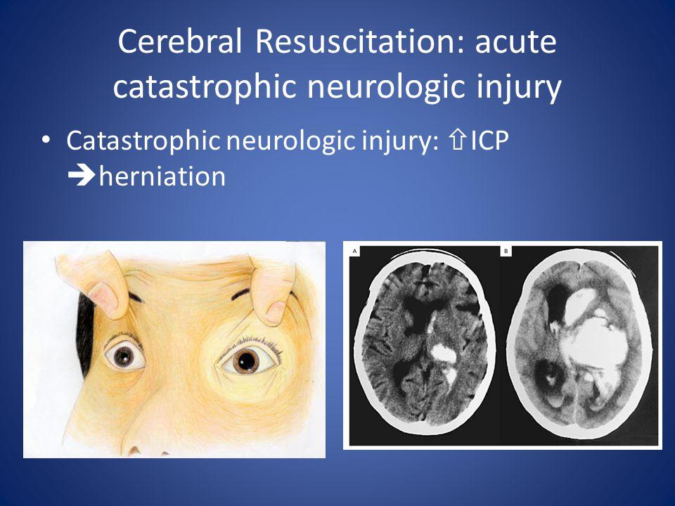 Cerebral Resuscitation: acute catastrophic neurologic injury Catastrophic neurologic injury:  ICP  herniation