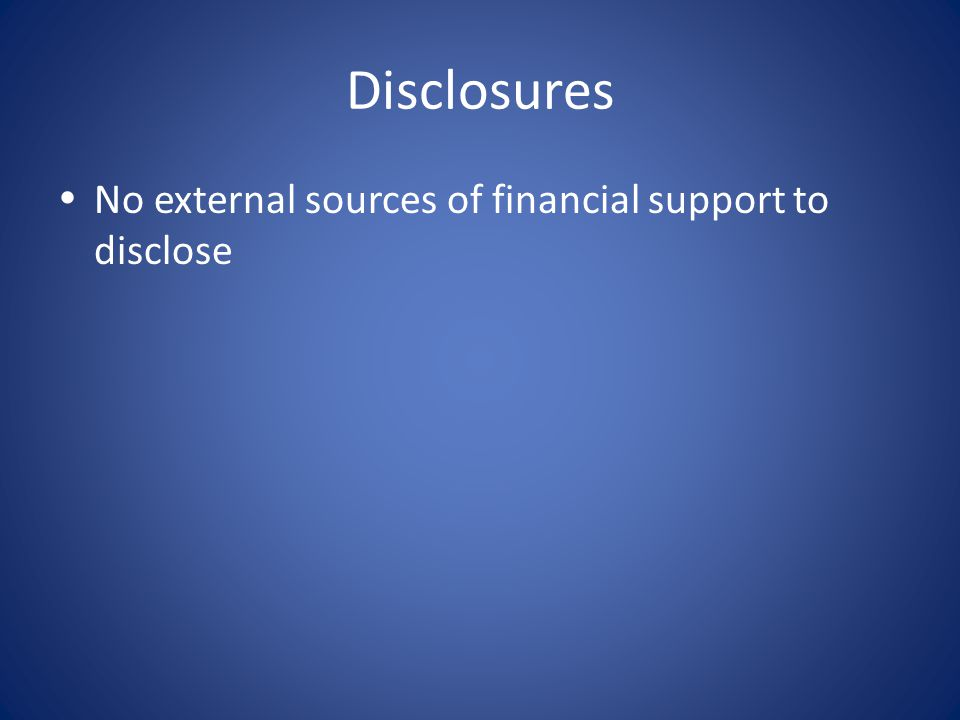 Disclosures  No external sources of financial support to disclose