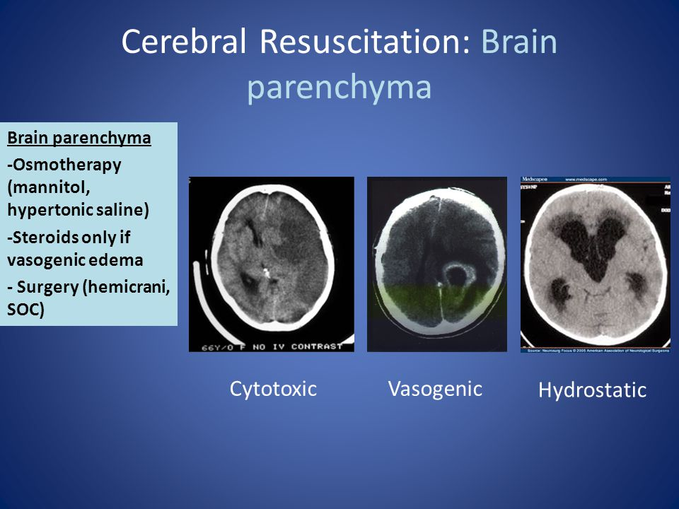 Cerebral Resuscitation: Brain parenchyma Brain parenchyma -Osmotherapy (mannitol, hypertonic saline) -Steroids only if vasogenic edema - Surgery (hemi