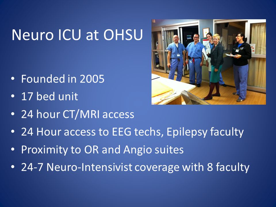 Neuro ICU at OHSU Founded in 2005 17 bed unit 24 hour CT/MRI access 24 Hour access to EEG techs, Epilepsy faculty Proximity to OR and Angio suites 24-7 Neuro-Intensivist coverage with 8 faculty