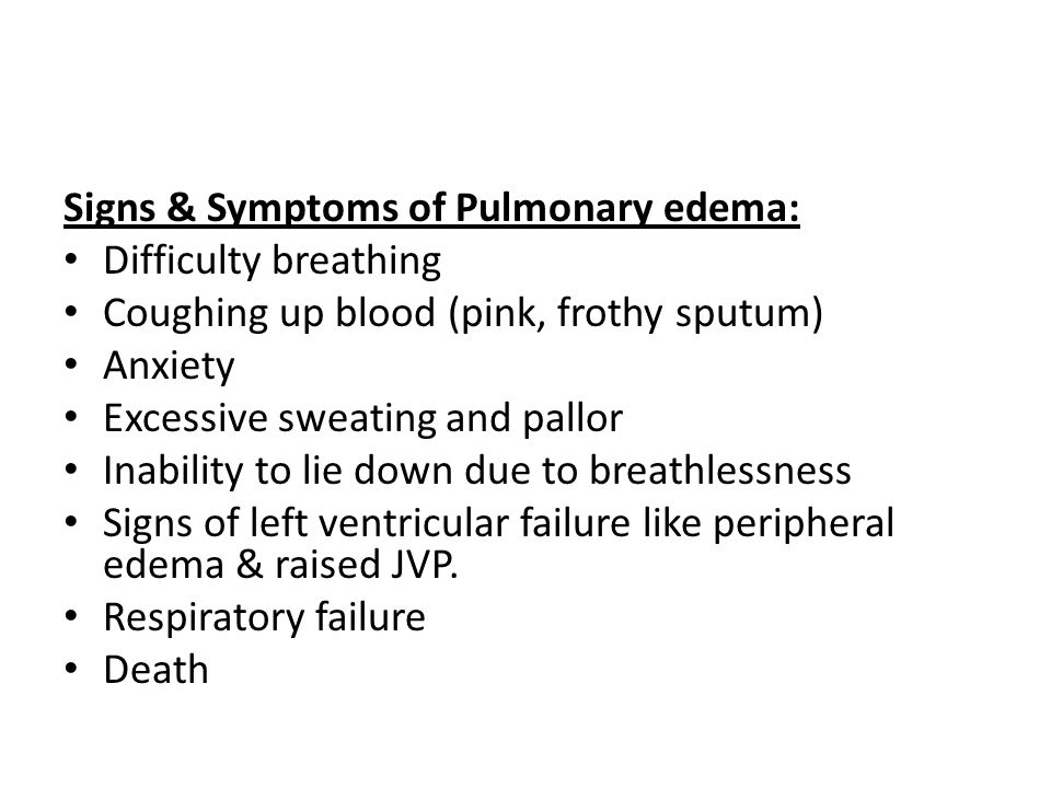 Signs & Symptoms of Pulmonary edema: Difficulty breathing Coughing up blood (pink, frothy sputum) Anxiety Excessive sweating and pallor Inability to lie down due to breathlessness Signs of left ventricular failure like peripheral edema & raised JVP.